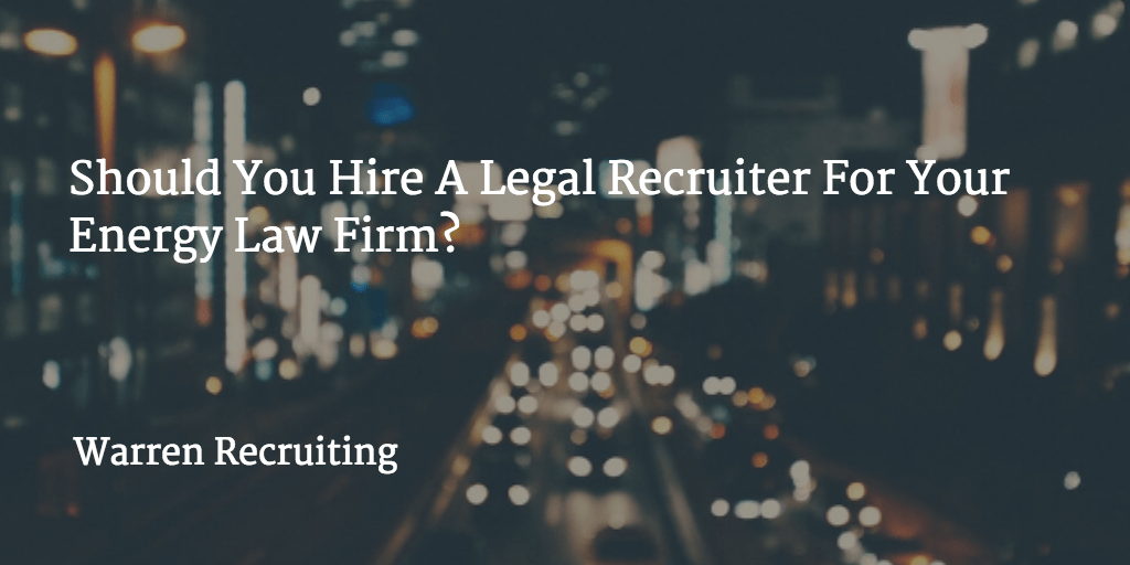 Should You Hire A Legal Recruiter For Your Energy Law Firm